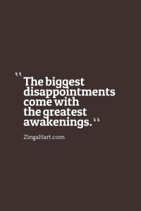 The biggest disappointments come with the greatest awakenings.