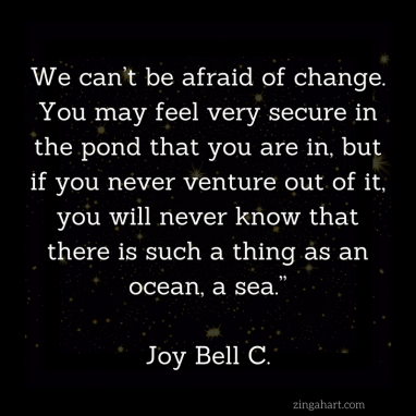 we can't be afraid of change. you may feel very secure in the pond that you are in, but if you never venture out of it you will never know that there is such a thing as an ocean a sea joy bell c quote found on zingahart.com